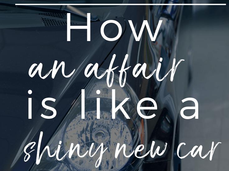 How affairs are like shiny new cars
